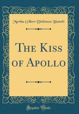 The Kiss of Apollo (Classic Reprint) by Martha Gilbert Dickinson Bianchi