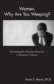 Women, Why Are You Weeping? by Frank S Morris Ph D