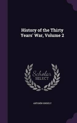 History of the Thirty Years' War, Volume 2 by Antonin Gindely