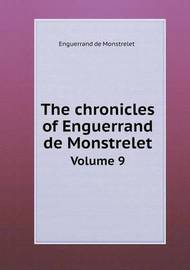 The Chronicles of Enguerrand de Monstrelet Volume 9 by Enguerrand De Monstrelet