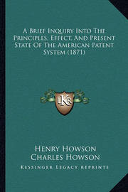 A Brief Inquiry Into the Principles, Effect, and Present State of the American Patent System (1871) by Charles Howson