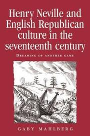 Henry Neville and English Republican Culture in the Seventeenth Century by Gaby Mahlberg