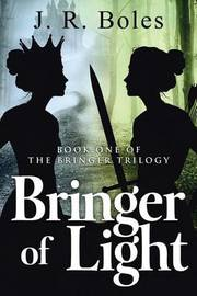 Bringer of Light: Book One of the Bringer Trilogy by J R Boles