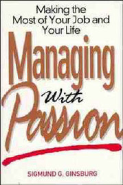 Managing with Passion: Making the Most of Your Job and Your Life by Sigmund G. Ginsburg
