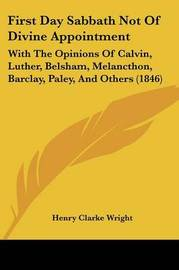 First Day Sabbath Not Of Divine Appointment: With The Opinions Of Calvin, Luther, Belsham, Melancthon, Barclay, Paley, And Others (1846) by Henry Clarke Wright image