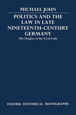 Politics and the Law in Late Nineteenth-Century Germany by Michael John
