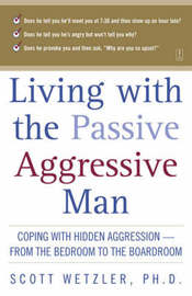 Living with the Passive-Aggressive Man: Coping with Personality Syndrome of Hidden Aggression: from the Bedroom to the Boardroom by Scott Wetzler