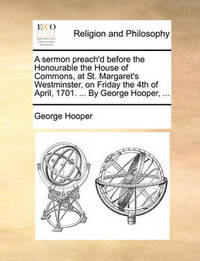 A Sermon Preach'd Before the Honourable the House of Commons, at St. Margaret's Westminster, on Friday the 4th of April, 1701. ... by George Hooper, ... by George Hooper