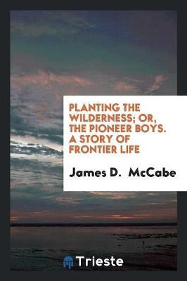 Planting the Wilderness; Or, the Pioneer Boys. a Story of Frontier Life by James D McCabe