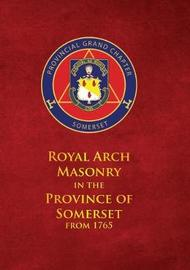 Royal Arch Masonry In The Province Of Somerset From 1765 by John Bennett