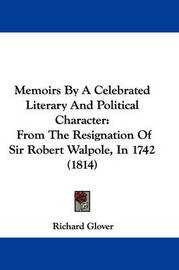 Memoirs by a Celebrated Literary and Political Character: From the Resignation of Sir Robert Walpole, in 1742 (1814) by Richard Glover