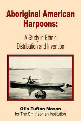 Aboriginal American Harpoons: A Study in Ethnic Distribution and Invention by Otis Tufton Mason