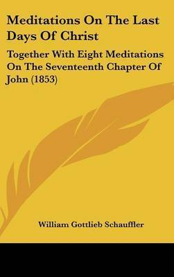Meditations On The Last Days Of Christ: Together With Eight Meditations On The Seventeenth Chapter Of John (1853) by William Gottlieb Schauffler