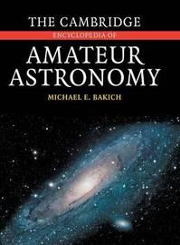 The Cambridge Encyclopedia of Amateur Astronomy by Michael E. Bakich
