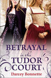 Betrayal in the Tudor Court by Darcey Bonnette