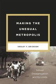 Making the Unequal Metropolis by Ansley T Erickson
