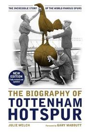 The Biography of Tottenham Hotspur by Julie Welch