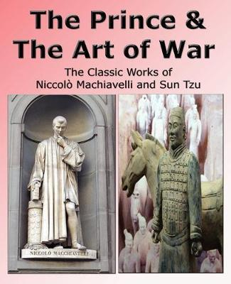 The Prince & The Art of War - The Classic Works of Niccolo Machiavelli and Sun Tzu by Niccolo Machiavelli