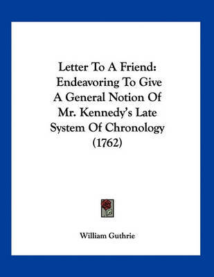 Letter to a Friend: Endeavoring to Give a General Notion of Mr. Kennedy's Late System of Chronology (1762) by William Guthrie image