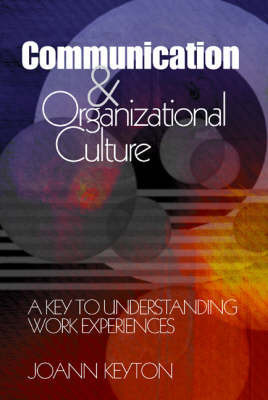 Communication and Organizational Culture: A Key to Understanding Work Experiences by Joann Keyton