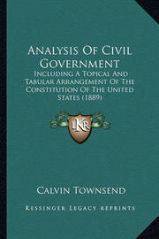 Analysis of Civil Government: Including a Topical and Tabular Arrangement of the Constitution of the United States (1889) by Calvin Townsend
