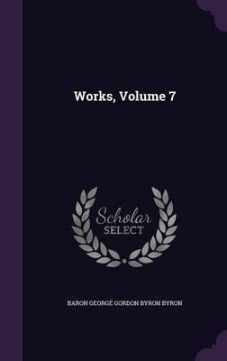 Works, Volume 7 by Baron George Gordon Byron Byron
