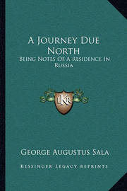 A Journey Due North: Being Notes of a Residence in Russia by George Augustus Sala