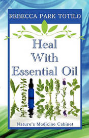 Heal with Essential Oil by Rebecca Park Totilo
