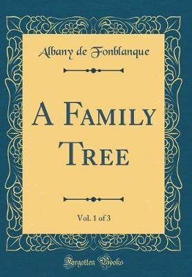 A Family Tree, Vol. 1 of 3 (Classic Reprint) by Albany de Grenier Fonblanque