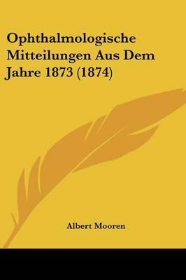 Ophthalmologische Mitteilungen Aus Dem Jahre 1873 (1874) by Albert Mooren image