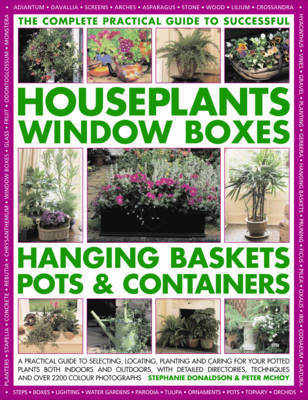 The Complete Practical Guide to Houseplants, Window Boxes, Hanging Baskets, Pots and Containers: A Practical Guide to Selecting, Locating, Planting and Caring for Potted Plants Indoors and Outdoors, with Detailed Directories, Techniques and Tips, and Over by Stephanie Donaldson