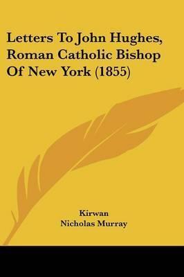 Letters To John Hughes, Roman Catholic Bishop Of New York (1855) by . Kirwan