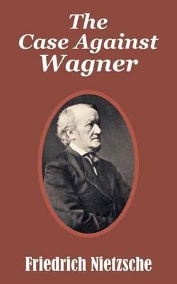 The Case Against Wagner by Friedrich Wilhelm Nietzsche