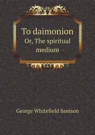 To Daimonion Or, the Spiritual Medium by George Whitefield Samson