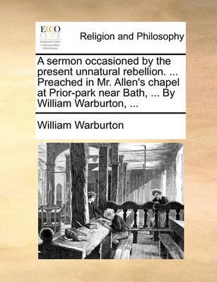 A Sermon Occasioned by the Present Unnatural Rebellion. ... Preached in Mr. Allen's Chapel at Prior-Park Near Bath, ... by William Warburton, ... by William Warburton