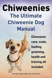 Chiweenies. the Ultimate Chiweenie Dog Manual. Chiweenie Care, Costs, Feeding, Grooming, Health and Training All Included. by George Hoppendale