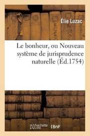 Le Bonheur, Ou Nouveau Systeme de Jurisprudence Naturelle by Elie Luzac
