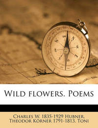 Wild Flowers. Poems by Charles W 1835-1929 Hubner