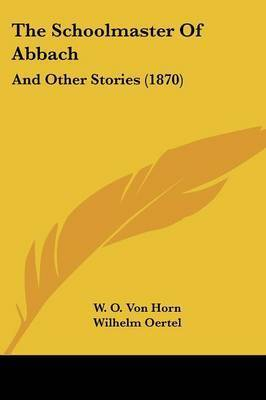 The Schoolmaster Of Abbach: And Other Stories (1870) by W O von Horn