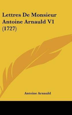 Lettres De Monsieur Antoine Arnauld V1 (1727) by Antoine Arnauld