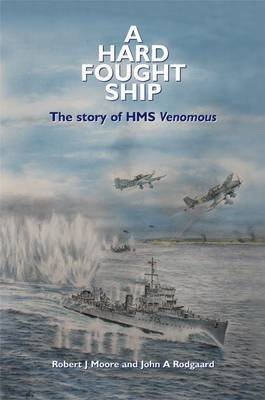 A Hard Fought Ship: The Story of HMS Venomous by Robert J Moore