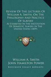 Review of the Lectures of William A. Smith, on the Philosophy and Practice of Slavery: As Exhibited in the Institution of Domestic Slavery in the United States (1859) by John Hamilton Power