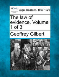 The Law of Evidence. Volume 1 of 3 by Geoffrey Gilbert