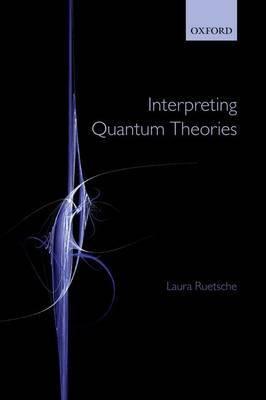 Interpreting Quantum Theories by Laura Ruetsche