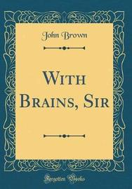 With Brains, Sir (Classic Reprint) by John Brown image