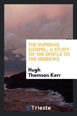 The Supreme Gospel; A Study of the Epistle to the Hebrews by Hugh Thomson Kerr