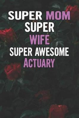Super Mom Super Wife Super Awesome Actuary by Unikomom Publishing