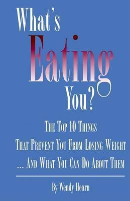 What's Eating You? The Top 10 Things That Prevent You from Losing Weight and What You Can Do About Them by Wendy Hearn