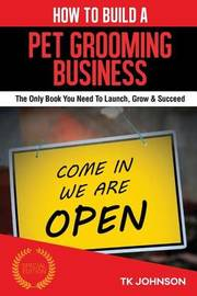 How to Build a Pet Grooming Business (Special Edition): The Only Book You Need to Launch, Grow & Succeed by T K Johnson image