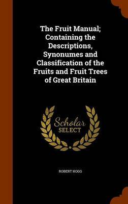 The Fruit Manual; Containing the Descriptions, Synonumes and Classification of the Fruits and Fruit Trees of Great Britain by Robert Hogg